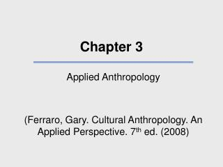 Applied Anthropology   Ferraro, Gary. Cultural Anthropology. An Applied Perspective. 7th ed. 2008