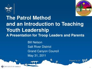 The Patrol Method and an Introduction to Teaching Youth Leadership A Presentation for Troop Leaders and Parents