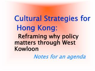 Cultural Strategies for  Hong Kong:   Reframing why policy matters through West Kowloon