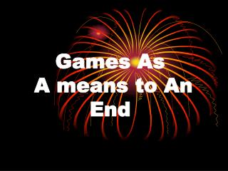 Games As  A means to An End