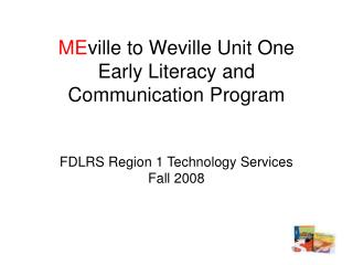 ME ville to Weville Unit One Early Literacy and Communication Program FDLRS Region 1 Technology Services  Fall 2008