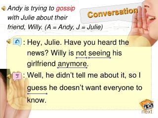 : Hey, Julie.  Have you heard the        news? Willy is not seeing his