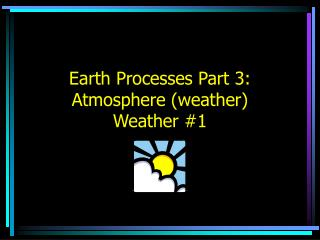 Earth Processes Part 3:  Atmosphere (weather) Weather #1