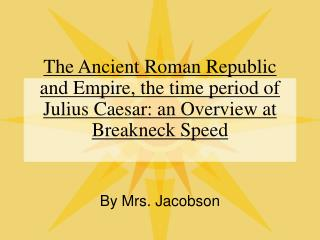 The Ancient Roman Republic and Empire, the time period of Julius Caesar: an Overview at Breakneck Speed
