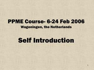 PPME Course- 6-24 Feb 2006 Wageningen, the Netherlands Self Introduction