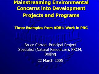 Bruce Carrad, Principal Project Specialist (Natural Resources), PRCM, Beijing 22 March 2005