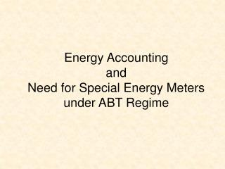 Energy Accounting and  Need for Special Energy Meters under ABT Regime