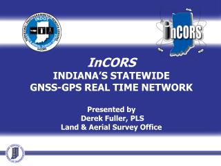 InCORS INDIANA'S STATEWIDE GNSS-GPS REAL TIME NETWORK Presented by  Derek Fuller, PLS