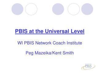 PBIS at the Universal Level WI PBIS Network Coach Institute Peg Mazeika/Kent Smith