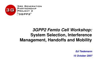3GPP2 Femto Cell Workshop: System Selection, Interference Management, Handoffs and Mobility