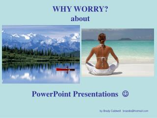 WHY WORRY? about PowerPoint Presentations   