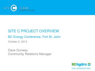 SITE C PROJECT OVERVIEW BC Energy Conference, Fort St. John October 2, 2013 Dave Conway