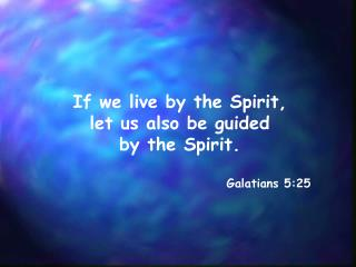 If we live by the Spirit,  let us also be guided  by the Spirit. Galatians 5:25