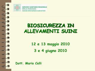BIOSICUREZZA IN ALLEVAMENTI SUINI 12 e 13 maggio 2010 3 e 4 giugno 2010 Dott. Mario Celli
