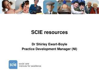 SCIE resources Dr Shirley Ewart-Boyle Practice Development Manager (NI)