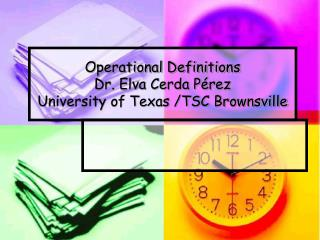 Operational Definitions Dr. Elva Cerda Pérez University of Texas /TSC Brownsville