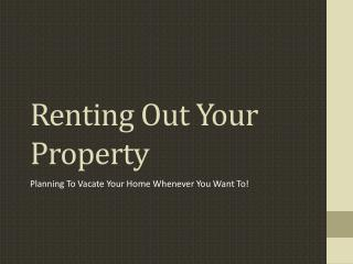 Renting Out Your Property Planning To Vacate Your Home Whene