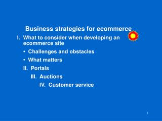 Business strategies for ecommerce I.  What to consider when developing an 	  	ecommerce site 	•  Challenges and obstacle
