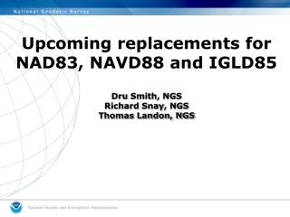 Upcoming replacements for NAD83, NAVD88 and IGLD85 Dru  Smith, NGS Richard  Snay , NGS