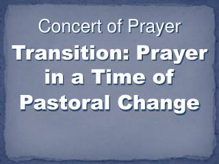 Concert of Prayer  Transition: Prayer in a Time of Pastoral Change