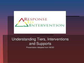 Understanding Tiers, Interventions and Supports Presentation Adopted from NESD