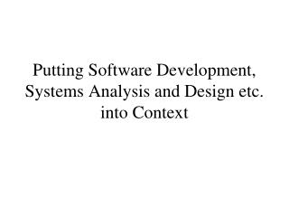 Putting Software Development, Systems Analysis and Design etc. into Context