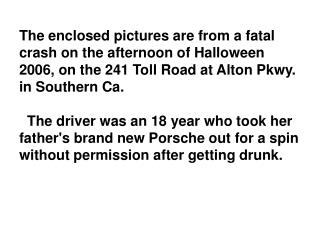 The enclosed pictures are from a fatal crash on the afternoon of Halloween 2006, on the 241 Toll Road at Alton Pkwy. in