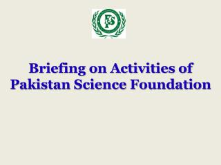 Briefing on Activities of Pakistan Science Foundation