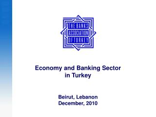 Economy and Banking Sector in Turkey Beirut, Leb a n o n  December, 2010