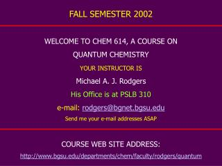 FALL SEMESTER 2002 WELCOME TO CHEM 614, A COURSE ON QUANTUM CHEMISTRY YOUR INSTRUCTOR IS