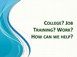 College? Job Training? Work?  How can we help?