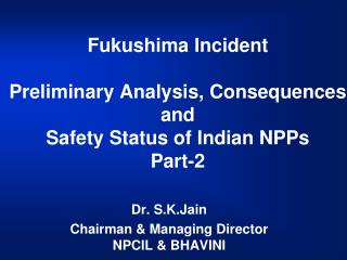 Fukushima Incident Preliminary Analysis, Consequences and Safety Status of Indian NPPs Part-2