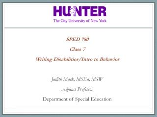 SPED 780 Class  7 Writing Disabilities/Intro to Behavior Judith Mack,  MSEd , MSW