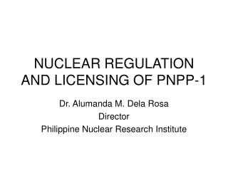NUCLEAR REGULATION AND LICENSING OF PNPP-1