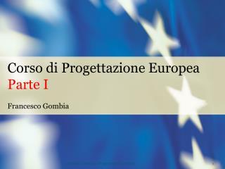 Corso di Progettazione Europea Parte I Francesco Gombia