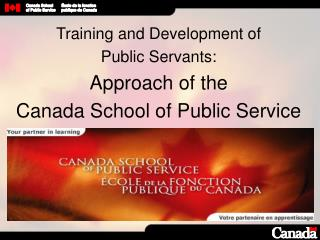 Training and Development of  Public Servants: Approach of the  Canada School of Public Service