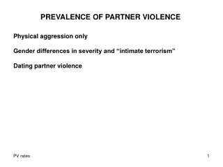 "PREVALENCE OF PARTNER VIOLENCE Physical aggression only Gender differences in severity and ""intimate terrorism"" Dating p"