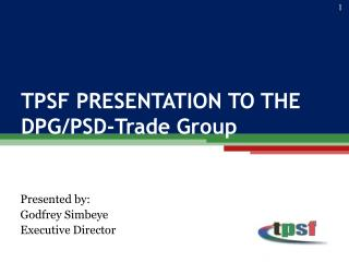 TPSF PRESENTATION TO THE  DPG/PSD-Trade Group