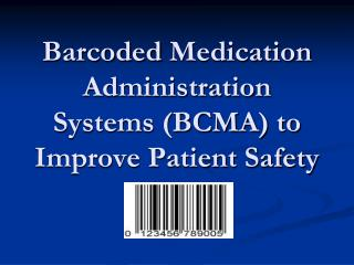 Barcoded  Medication Administration Systems (BCMA) to  Improve Patient Safety