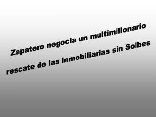 Zapatero negocia un multimillonario rescate de las inmobiliarias sin Solbes
