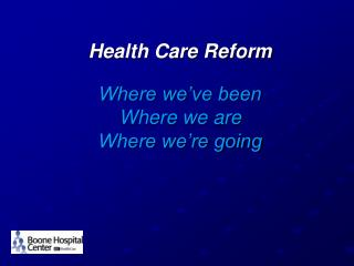 Health Care Reform  Where we've been Where we are  Where we're going
