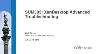 SUM303: XenDesktop Advanced Troubleshooting