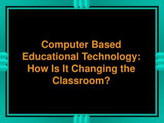 Computer Based Educational Technology:  How Is It Changing the Classroom?