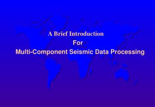 A Brief Introduction For         Multi-Component Seismic Data Processing
