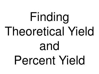 Finding Theoretical Yield and  Percent Yield