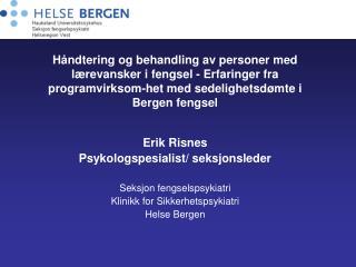 Erik Risnes Psykologspesialist/ seksjonsleder Seksjon fengselspsykiatri