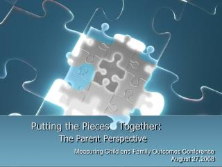 Putting the Pieces   Together:  The Parent Perspective