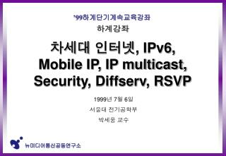 하계강좌 차세대 인터넷 , IPv6,  Mobile IP, IP multicast, Security, Diffserv, RSVP