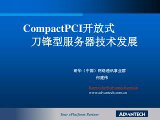CompactPCI 开放式 刀锋型服务器技术发展 研华(中国)网络通讯事业群 何建伟 Jianwei.he@advantech