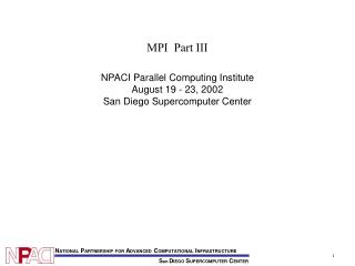 MPI  Part III NPACI Parallel Computing Institute August 19 - 23, 2002